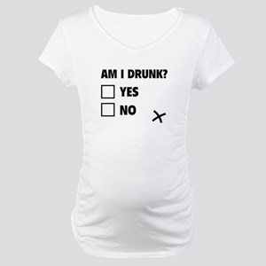 Am I Drunk? Maternity T-Shirt