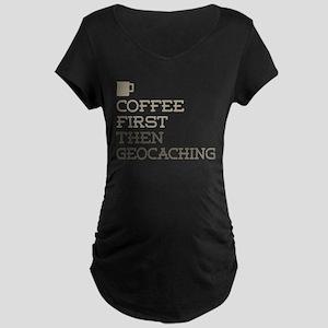 Coffee Then Geocaching Maternity T-Shirt