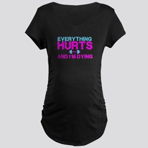 Everything hurts and I'm dying Maternity T-Shirt