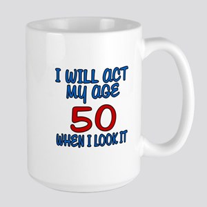 I Will Act My Age 50 When I Look It Large Mug