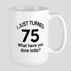 I Just Turned 75 What Have You Done Tod Large Mug
