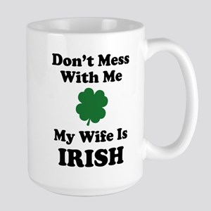 Don't Mess With Me. My Wife Is Irish. Large Mug