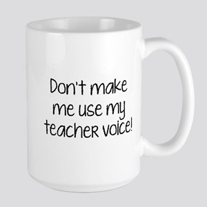 Don't Make Me Use My Teacher Voice! Large Mug