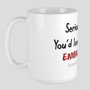Seriously Youd Look Better Embalmed Large Mug