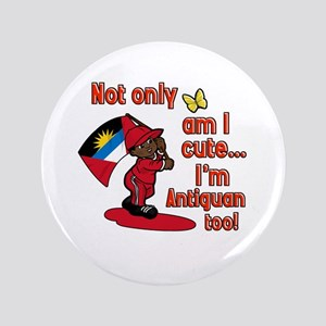 "Not only am I cute I'm Antiguan too! 3.5"" Button"