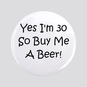 "Yes I'm 30 So Buy Me A Beer! 3.5"" Button"