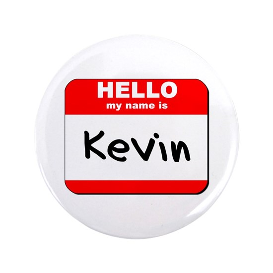 """Hello my name is Kevin 3.5"""" Button by tshirttitan1 - CafePress"""