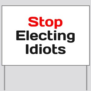 Stop Electing Idiots Yard Sign