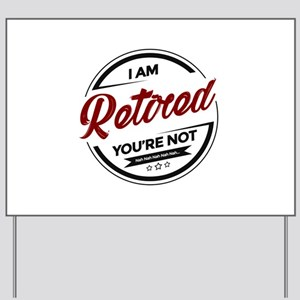 I'm Retired You're Not Yard Sign