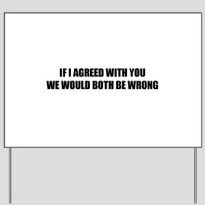 If I agreed with you Yard Sign