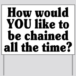 Would YOU like to be chained? - Yard Sign