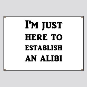 I'm just here to establish an alibi Banner
