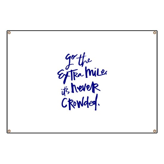 GO THE EXTRA MILE, ITS NEVER CROWDED