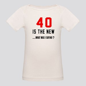 40 Is The New What Was I Sayi Organic Baby T-Shirt