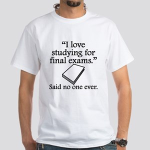 Said No One Ever: Studying For Final Exams T-Shirt