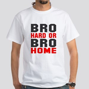 Bro Hard Or Bro Home White T-Shirt