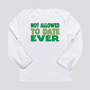Not Allowed To Date Ever Long Sleeve T-Shirt