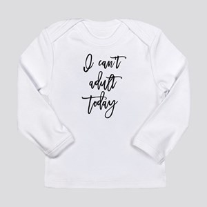 I Can't Adult Today Long Sleeve T-Shirt