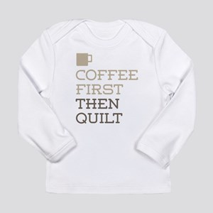Coffee Then Quilt Long Sleeve T-Shirt