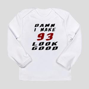 Damn I Make 93 Look Goo Long Sleeve Infant T-Shirt