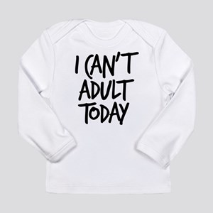 I Can't Adult Today Long Sleeve Infant T-Shirt