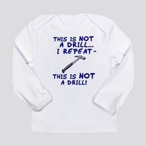 Not A Drill Long Sleeve Infant T-Shirt