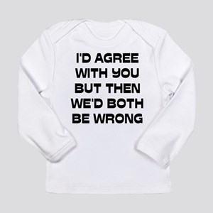 I'd Agree With You But Long Sleeve Infant T-Shirt