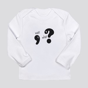 Wait, What? Long Sleeve T-Shirt