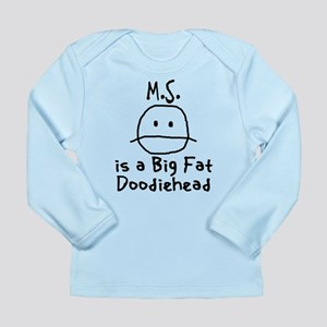 M.S. is a Big Fat Doodiehead Long Sleeve Infant T-