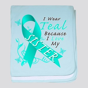 I Wear Teal Because I Love My Sister baby blanket
