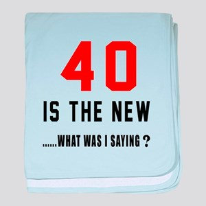 40 Is The New What Was I Saying ? baby blanket