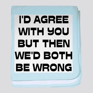 I'd Agree With You But baby blanket