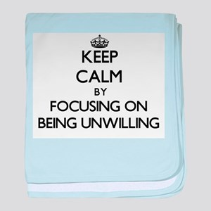 Keep Calm by focusing on Being Unwill baby blanket