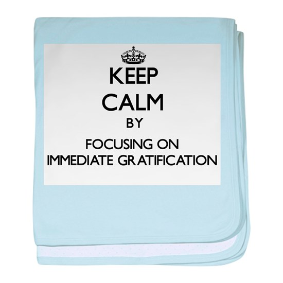Keep Calm by focusing on Immediate Gratification