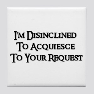 I'm Disinclined To Acquiesce To Your Request  Tile