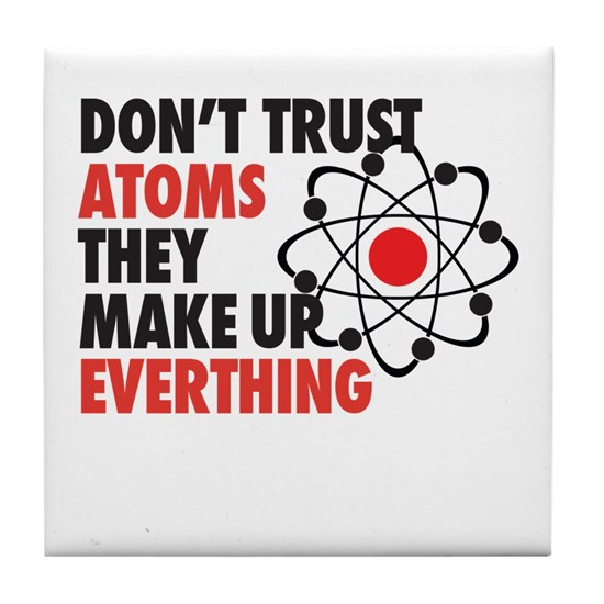 Dont Trust Atoms They Make Up Everything Tile Coas By Madeulaugh Cafepress