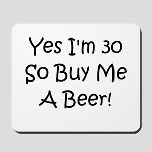 Yes I'm 30 So Buy Me A Beer! Mousepad