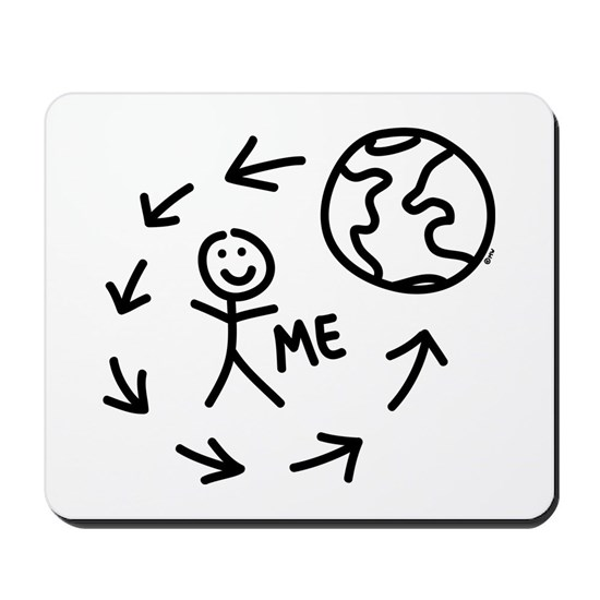The World Revolves Around Me Mousepad by BumDiddyDoodle - CafePress