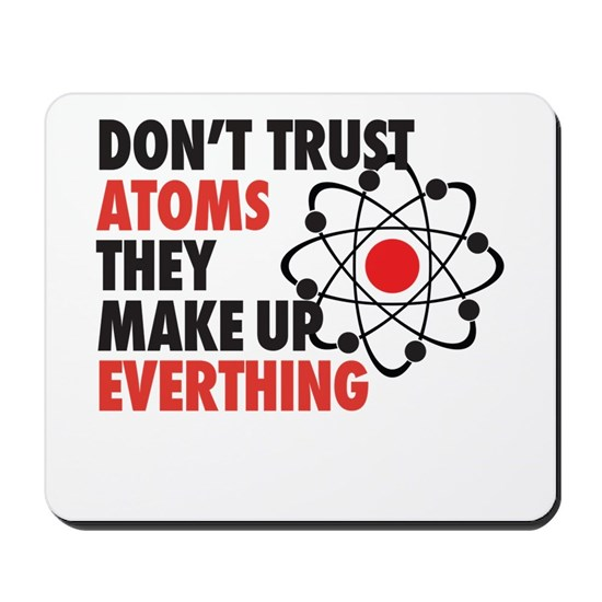 Dont Trust Atoms They Make Up Everything Mousepad By Madeulaugh Cafepress