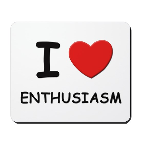 I love enthusiasm