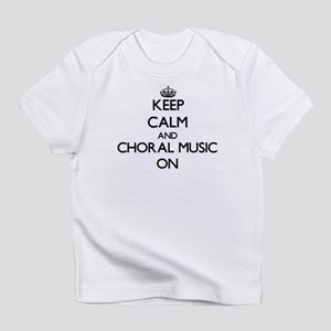 Keep Calm and Choral Music ON Infant T-Shirt