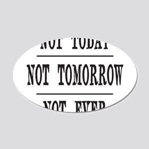 NOT TODAY, NOT TOMORROW, NOT 20x12 Oval Wall Decal