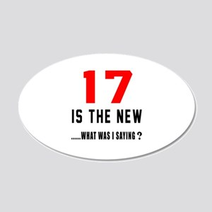 17 Is The New What Was I Say 20x12 Oval Wall Decal