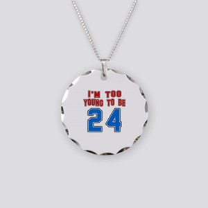 I Am Too Young To Be 24 Necklace Circle Charm