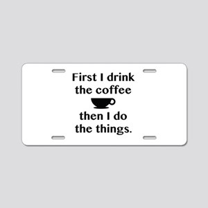 First I Drink The Coffee Aluminum License Plate