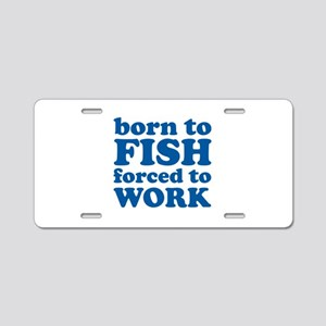 Born To Fish Forced To Work Aluminum License Plate