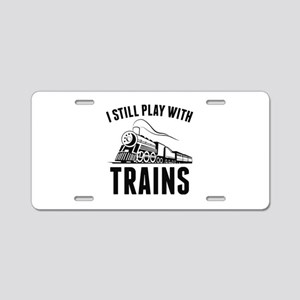 I Still Play With Trains Aluminum License Plate