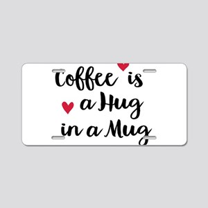 Coffee is a Hug in a Mug Aluminum License Plate