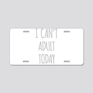 I Cant Adult Today Aluminum License Plate