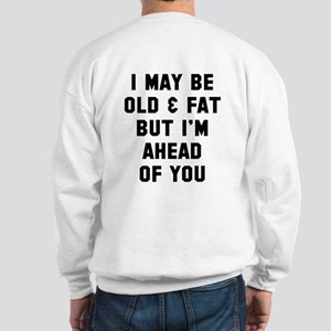 Old and fat but ahead of you Sweatshirt